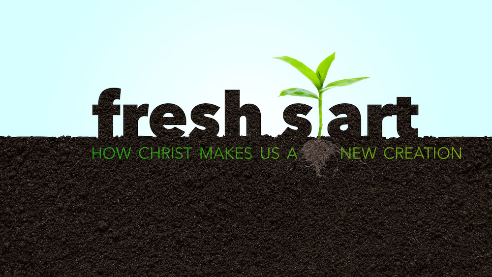 Fresh Start: How Christ Makes Us a New Creation